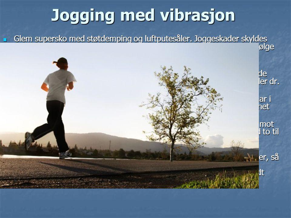 Jogging med vibrasjon  Glem supersko med støtdemping og luftputesåler. Joggeskader skyldes ikke støt mot asfalten, men resonans og vibrasjoner i krop