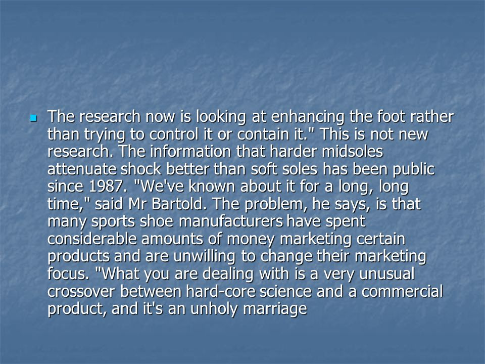  The research now is looking at enhancing the foot rather than trying to control it or contain it. This is not new research.
