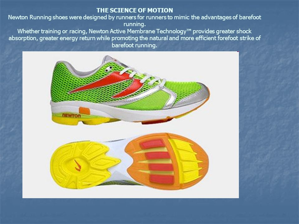 THE SCIENCE OF MOTION Newton Running shoes were designed by runners for runners to mimic the advantages of barefoot running. Whether training or racin