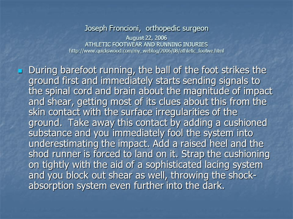 Joseph Froncioni, orthopedic surgeon August 22, 2006 ATHLETIC FOOTWEAR AND RUNNING INJURIES http://www.quickswood.com/my_weblog/2006/08/athletic_footwe.html  During barefoot running, the ball of the foot strikes the ground first and immediately starts sending signals to the spinal cord and brain about the magnitude of impact and shear, getting most of its clues about this from the skin contact with the surface irregularities of the ground.