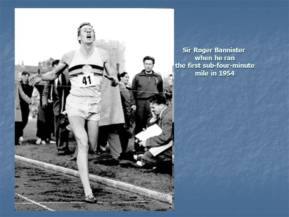 Sir Roger Bannister when he ran when he ran the first sub-four-minute the first sub-four-minute mile in 1954 mile in 1954