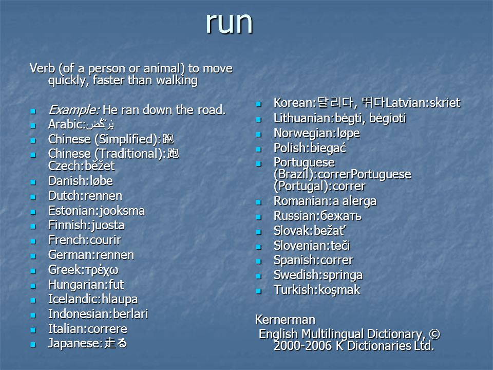 run Verb (of a person or animal) to move quickly, faster than walking  Example: He ran down the road.