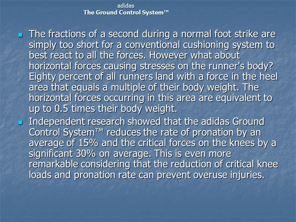 adidas The Ground Control System™  The fractions of a second during a normal foot strike are simply too short for a conventional cushioning system to best react to all the forces.
