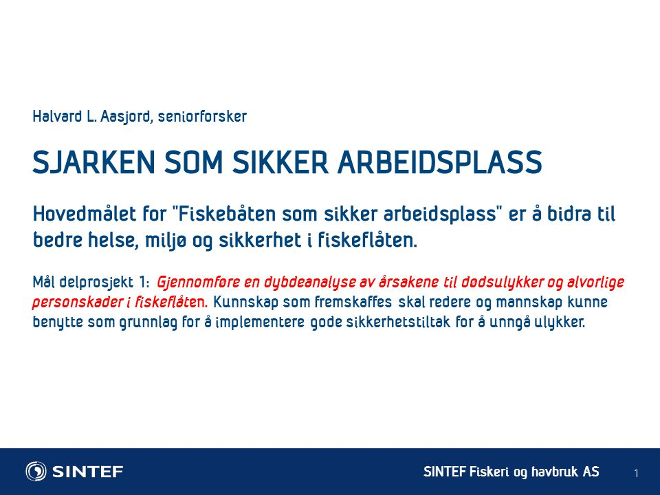 """SINTEF Fiskeri og havbruk AS 1 Halvard L. Aasjord, seniorforsker SJARKEN SOM SIKKER ARBEIDSPLASS Hovedmålet for """"Fiskebåten som sikker arbeidsplass"""" e"""
