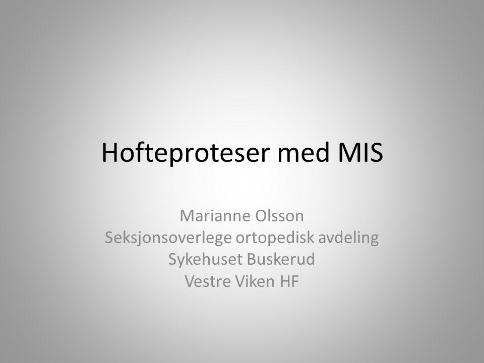 Hofteproteser med MIS Marianne Olsson Seksjonsoverlege ortopedisk avdeling Sykehuset Buskerud Vestre Viken HF
