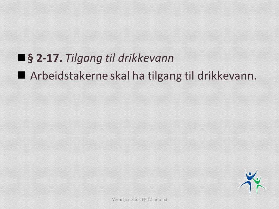  § 2-17. Tilgang til drikkevann  Arbeidstakerne skal ha tilgang til drikkevann. Vernetjenesten i Kristiansund