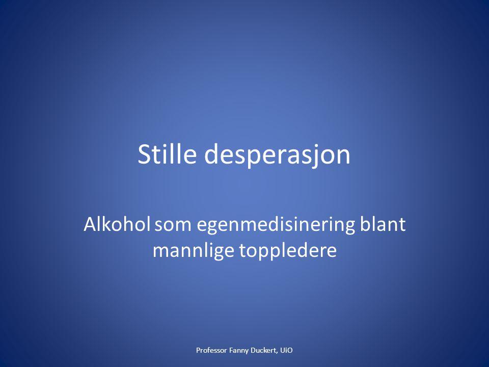 Stille desperasjon Alkohol som egenmedisinering blant mannlige toppledere Professor Fanny Duckert, UiO
