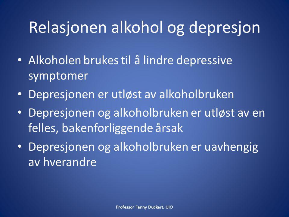 Relasjonen alkohol og depresjon • Alkoholen brukes til å lindre depressive symptomer • Depresjonen er utløst av alkoholbruken • Depresjonen og alkoholbruken er utløst av en felles, bakenforliggende årsak • Depresjonen og alkoholbruken er uavhengig av hverandre Professor Fanny Duckert, UiO