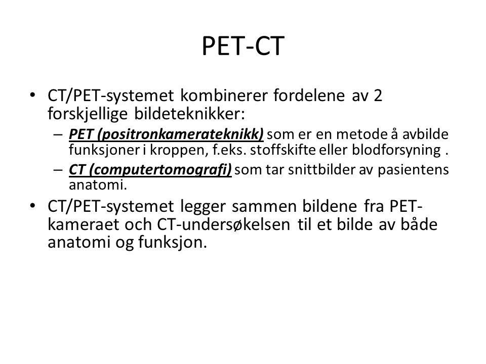 PET-CT • CT/PET-systemet kombinerer fordelene av 2 forskjellige bildeteknikker: – PET (positronkamerateknikk) som er en metode å avbilde funksjoner i