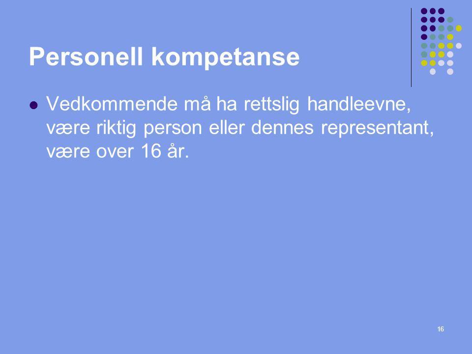 16 Personell kompetanse  Vedkommende må ha rettslig handleevne, være riktig person eller dennes representant, være over 16 år.