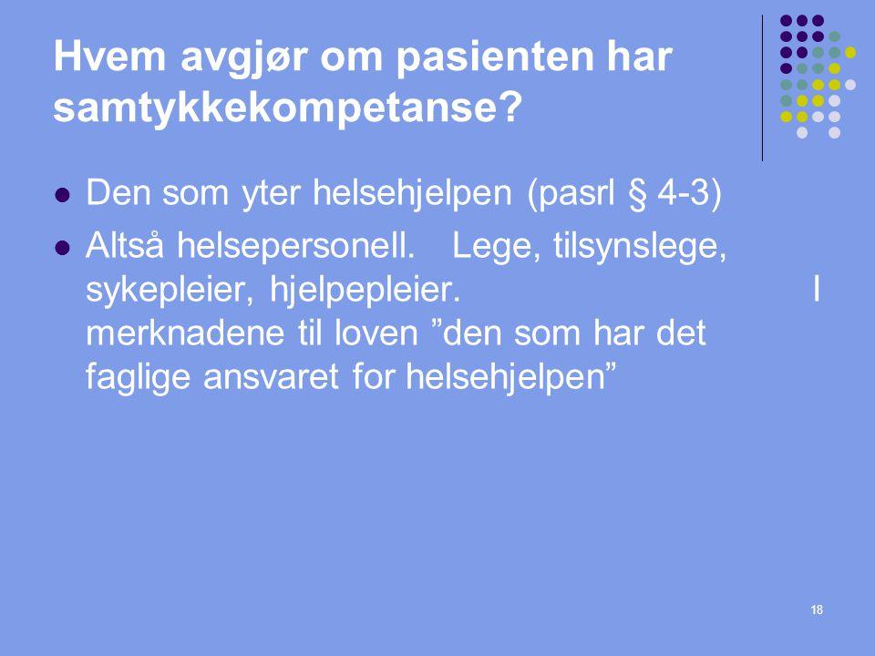18 Hvem avgjør om pasienten har samtykkekompetanse?  Den som yter helsehjelpen (pasrl § 4-3)  Altså helsepersonell. Lege, tilsynslege, sykepleier, h