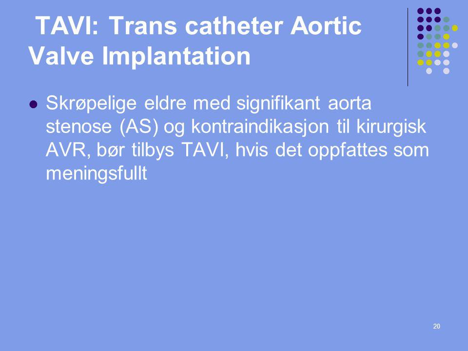 20 TAVI: Trans catheter Aortic Valve Implantation  Skrøpelige eldre med signifikant aorta stenose (AS) og kontraindikasjon til kirurgisk AVR, bør til