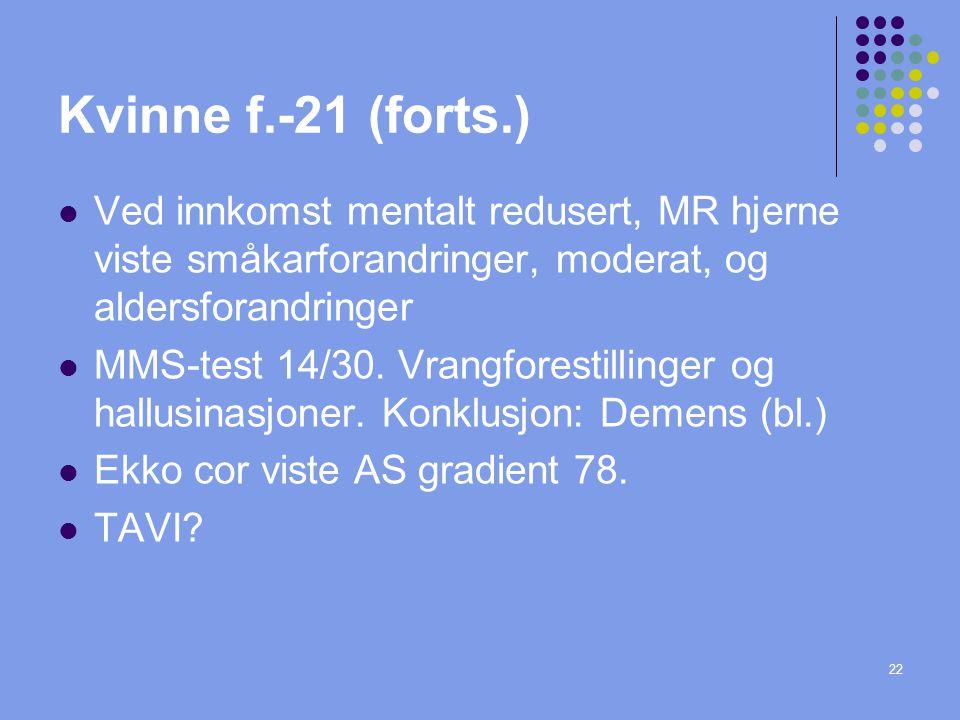 22 Kvinne f.-21 (forts.)  Ved innkomst mentalt redusert, MR hjerne viste småkarforandringer, moderat, og aldersforandringer  MMS-test 14/30. Vrangfo