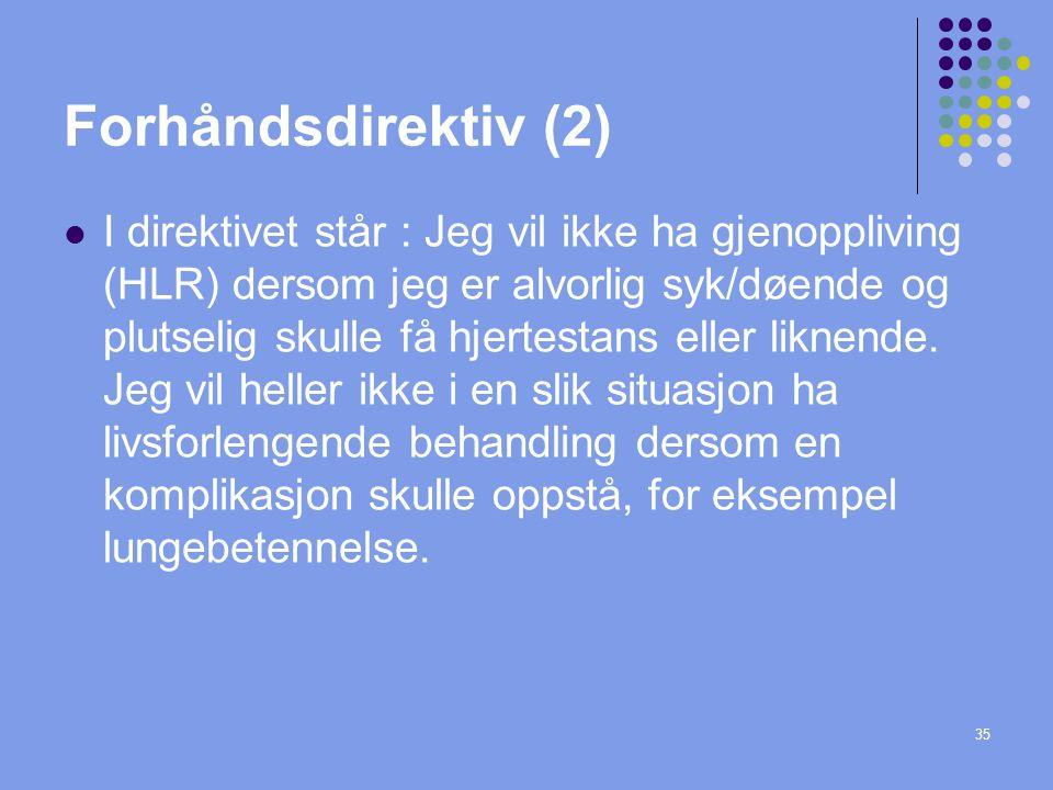 35 Forhåndsdirektiv (2)  I direktivet står : Jeg vil ikke ha gjenoppliving (HLR) dersom jeg er alvorlig syk/døende og plutselig skulle få hjertestans