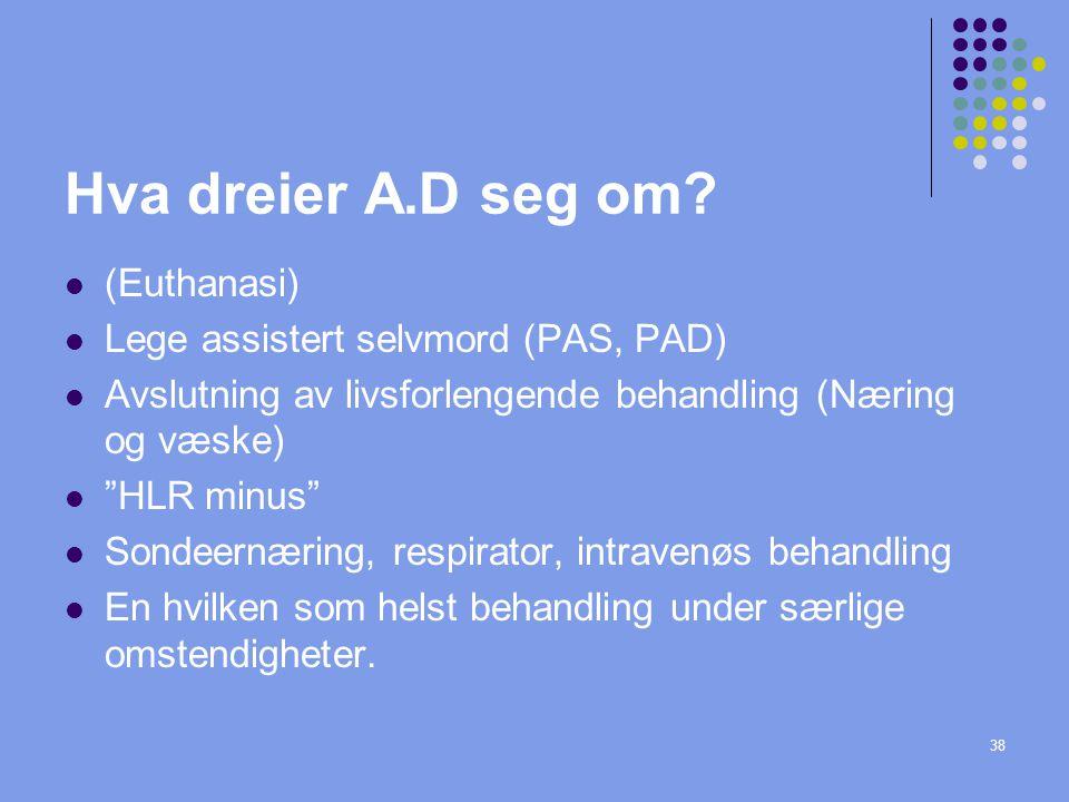 """38 Hva dreier A.D seg om?  (Euthanasi)  Lege assistert selvmord (PAS, PAD)  Avslutning av livsforlengende behandling (Næring og væske)  """"HLR minus"""