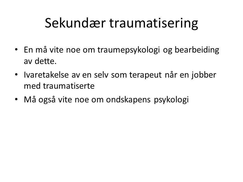 Sekundær traumatisering • En må vite noe om traumepsykologi og bearbeiding av dette.