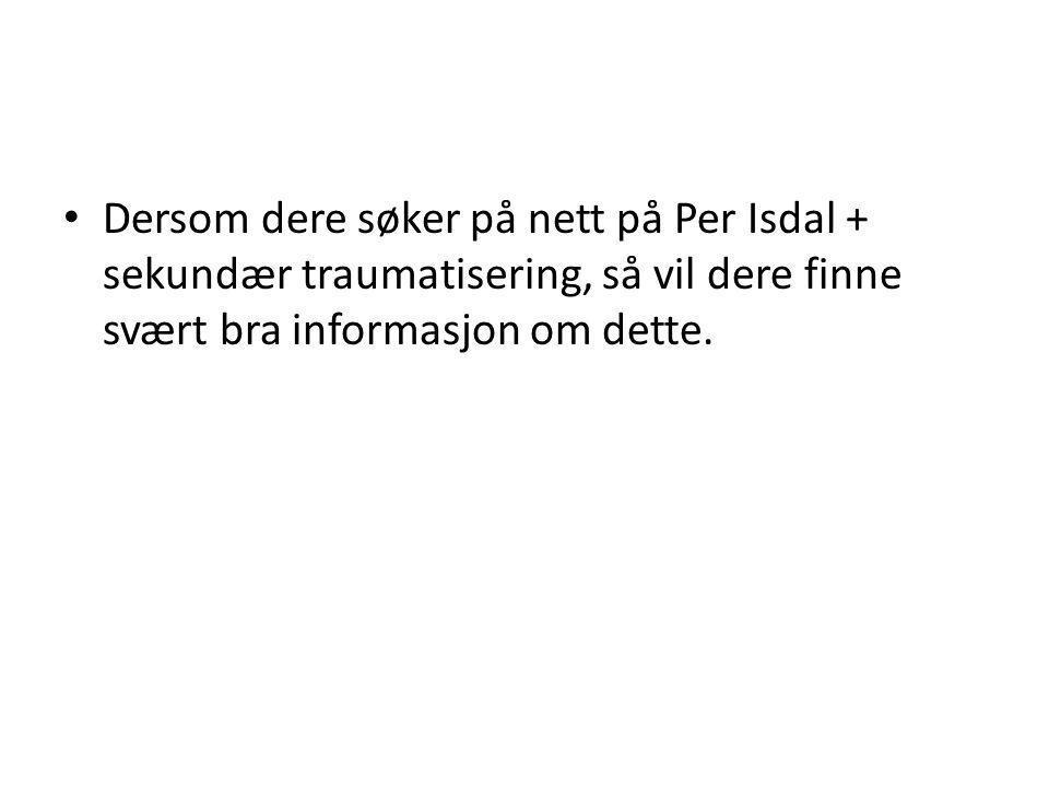 • Dersom dere søker på nett på Per Isdal + sekundær traumatisering, så vil dere finne svært bra informasjon om dette.
