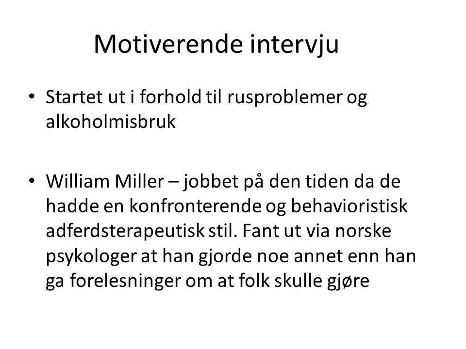 Motiverende intervju • Startet ut i forhold til rusproblemer og alkoholmisbruk • William Miller – jobbet på den tiden da de hadde en konfronterende og behavioristisk adferdsterapeutisk stil.