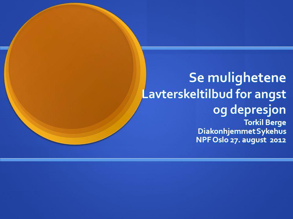 Se mulighetene Lavterskeltilbud for angst og depresjon Torkil Berge Diakonhjemmet Sykehus NPF Oslo 27. august 2012 NPF Oslo 27. august 2012