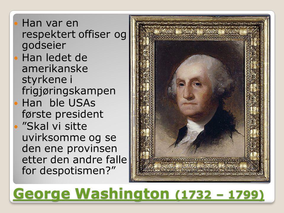 George Washington (1732 – 1799) George Washington (1732 – 1799)  Han var en respektert offiser og godseier  Han ledet de amerikanske styrkene i frigjøringskampen  Han ble USAs første president  Skal vi sitte uvirksomme og se den ene provinsen etter den andre falle for despotismen?