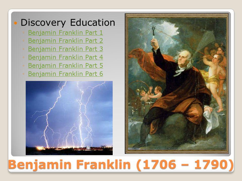 Benjamin Franklin (1706 – 1790)  Discovery Education ◦Benjamin Franklin Part 1Benjamin Franklin Part 1 ◦Benjamin Franklin Part 2Benjamin Franklin Part 2 ◦Benjamin Franklin Part 3Benjamin Franklin Part 3 ◦Benjamin Franklin Part 4Benjamin Franklin Part 4 ◦Benjamin Franklin Part 5Benjamin Franklin Part 5 ◦Benjamin Franklin Part 6Benjamin Franklin Part 6