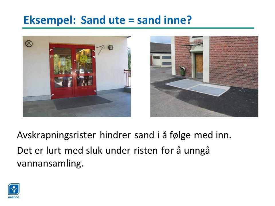 Eksempel: Sand ute = sand inne? Avskrapningsrister hindrer sand i å følge med inn. Det er lurt med sluk under risten for å unngå vannansamling.