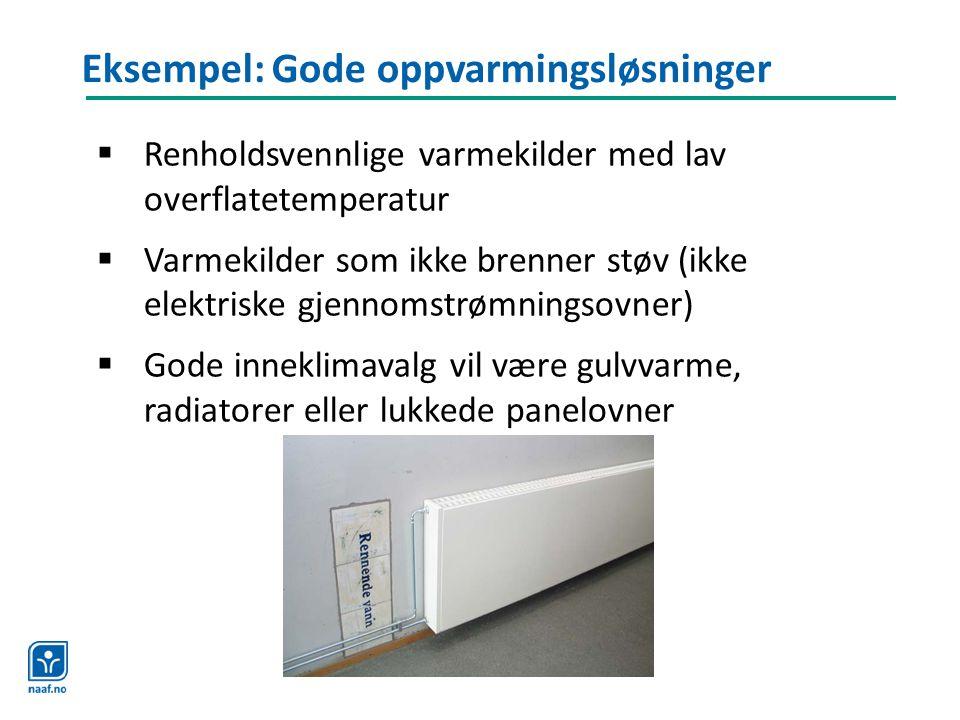 Eksempel: Gode oppvarmingsløsninger  Renholdsvennlige varmekilder med lav overflatetemperatur  Varmekilder som ikke brenner støv (ikke elektriske gj