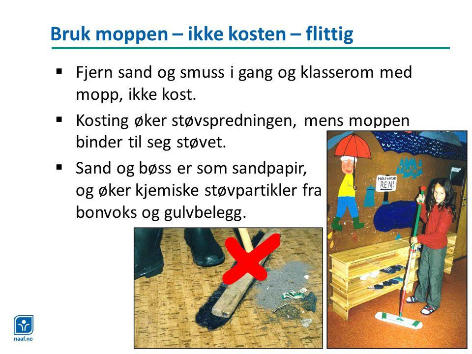 Bruk moppen – ikke kosten – flittig  Fjern sand og smuss i gang og klasserom med mopp, ikke kost.  Kosting øker støvspredningen, mens moppen binder