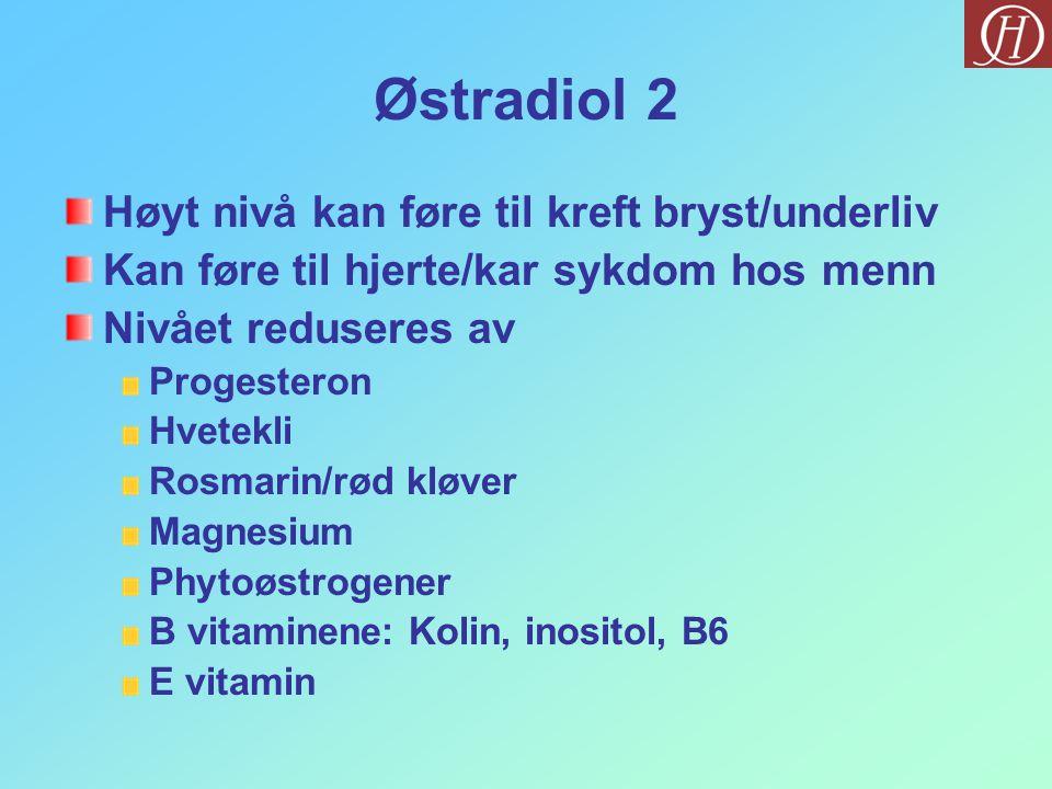 Østradiol 2 Høyt nivå kan føre til kreft bryst/underliv Kan føre til hjerte/kar sykdom hos menn Nivået reduseres av Progesteron Hvetekli Rosmarin/rød kløver Magnesium Phytoøstrogener B vitaminene: Kolin, inositol, B6 E vitamin