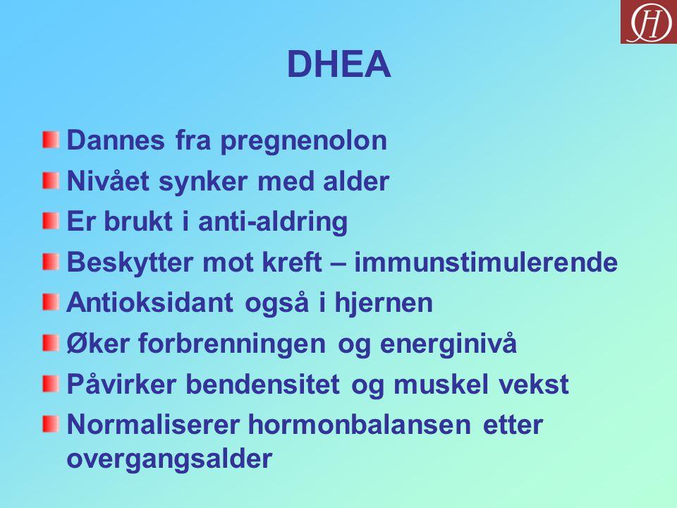 DHEA Dannes fra pregnenolon Nivået synker med alder Er brukt i anti-aldring Beskytter mot kreft – immunstimulerende Antioksidant også i hjernen Øker forbrenningen og energinivå Påvirker bendensitet og muskel vekst Normaliserer hormonbalansen etter overgangsalder