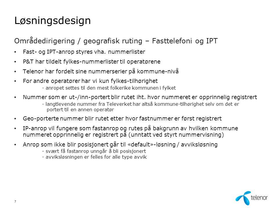 Løsningsdesign • Telenor innhenter posisjoneringsinformasjon fra de tre mobil-operatørenes databaser - Telenor Mobil - NetCom - Network Norway • 1-2 % av alle mobilanrop vil selv ved vanlig trafikkhåndtering ikke bli posisjonert - avhengig av god ytelse fra alle tre trafikk-databaser - databaseforespørsel avbrytes etter 15 sekunder • Mobilanrop som ikke blir posisjonert går til «default»-løsning / avviksløsning - avviksløsningen er felles for alle type avvik 8 Områdedirigering / geografisk ruting – Mobiltelefoni • Posisjoneringens kvalitet varierer - mobilmasten angir vha.