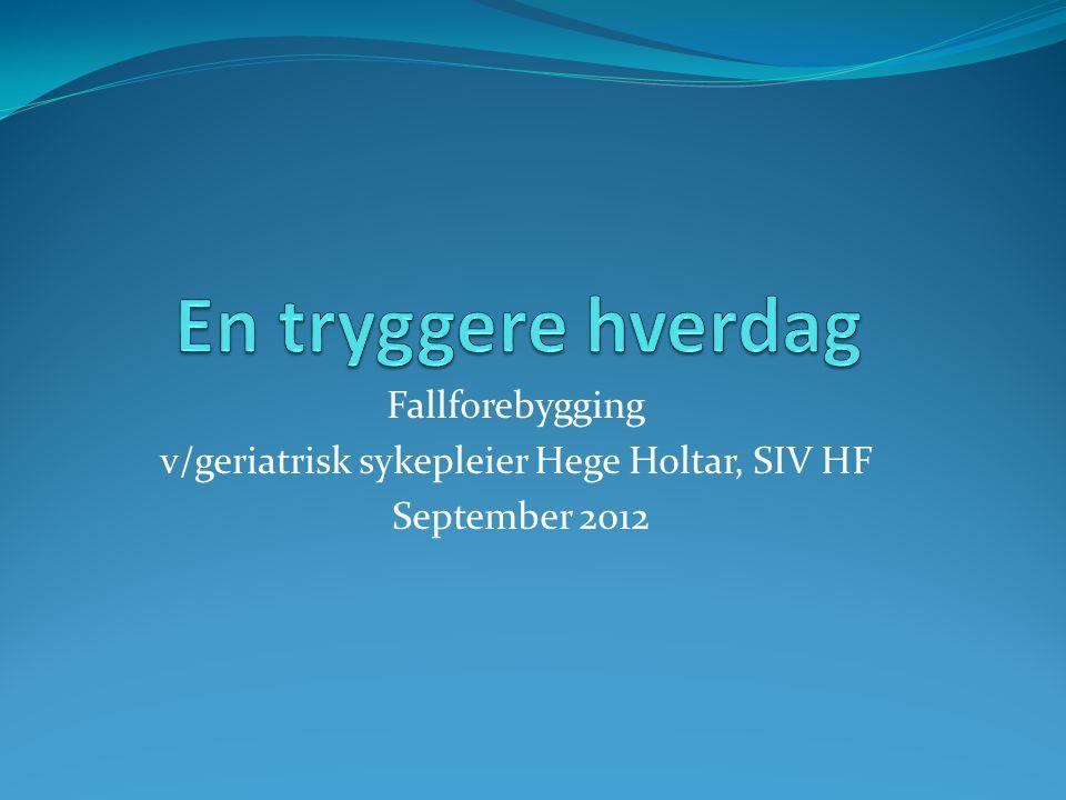 Fallforebygging v/geriatrisk sykepleier Hege Holtar, SIV HF September 2012