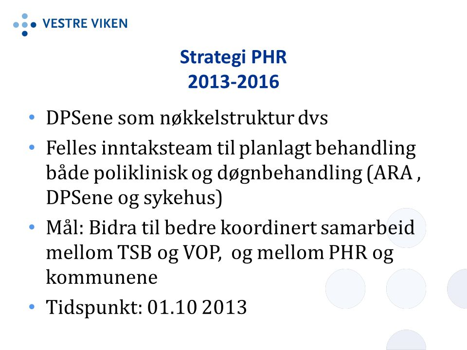 Strategi PHR 2013-2016 • DPSene som nøkkelstruktur dvs • Felles inntaksteam til planlagt behandling både poliklinisk og døgnbehandling (ARA, DPSene og