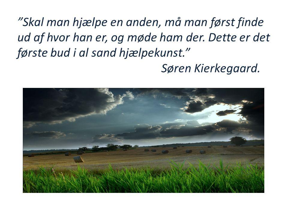 """""""Skal man hjælpe en anden, må man først finde ud af hvor han er, og møde ham der. Dette er det første bud i al sand hjælpekunst."""" Søren Kierkegaard."""