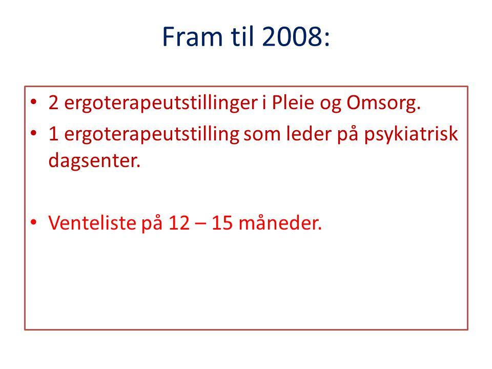 Fram til 2008: • 2 ergoterapeutstillinger i Pleie og Omsorg. • 1 ergoterapeutstilling som leder på psykiatrisk dagsenter. • Venteliste på 12 – 15 måne