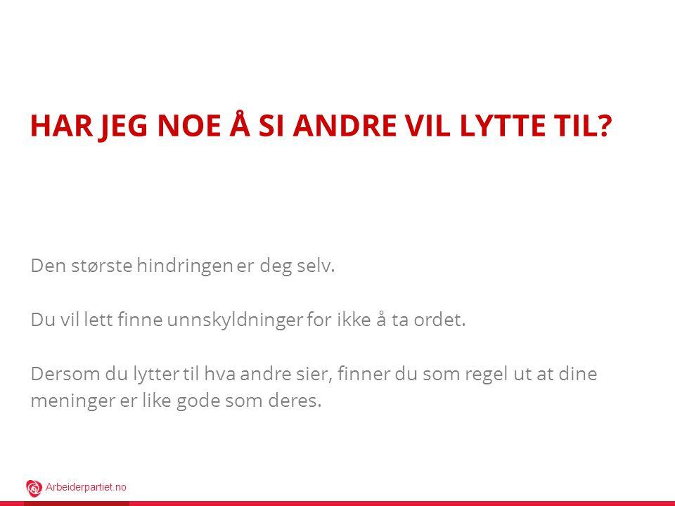 Arbeiderpartiet.no HAR JEG NOE Å SI ANDRE VIL LYTTE TIL.