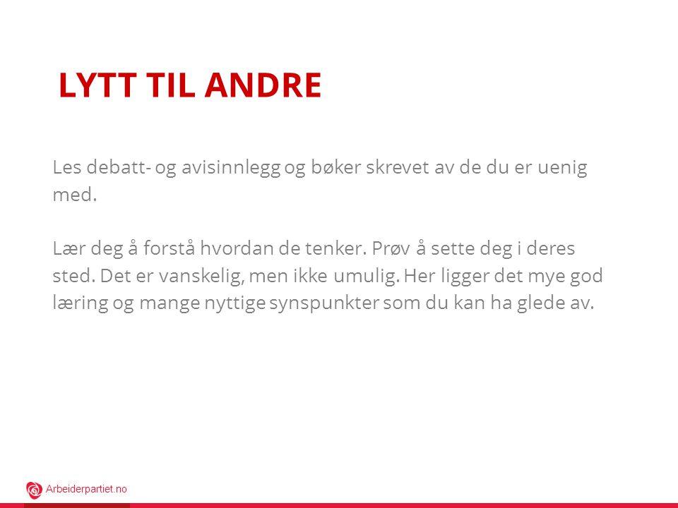 Arbeiderpartiet.no LYTT TIL ANDRE Les debatt- og avisinnlegg og bøker skrevet av de du er uenig med.