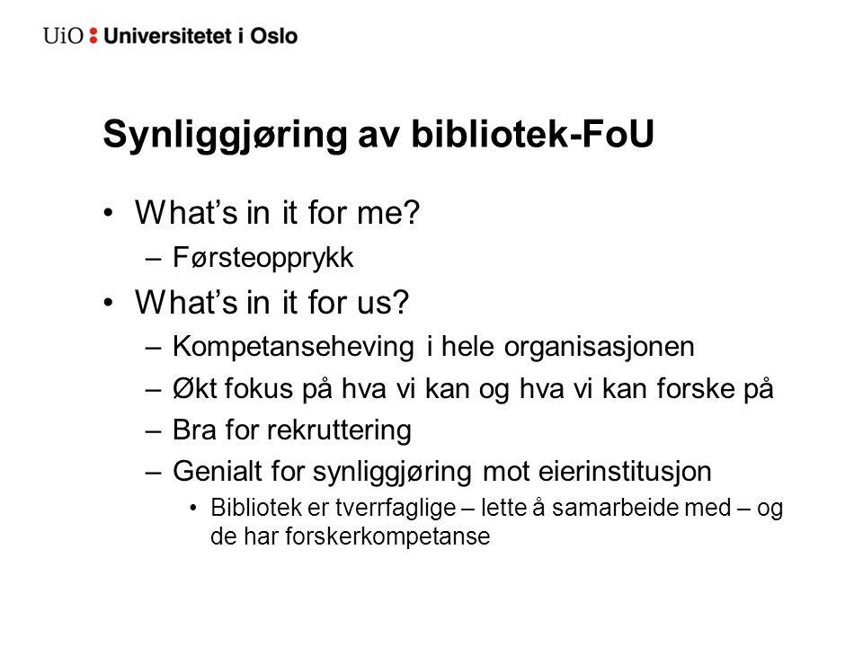 Synliggjøring av bibliotek-FoU •What's in it for me? –Førsteopprykk •What's in it for us? –Kompetanseheving i hele organisasjonen –Økt fokus på hva vi