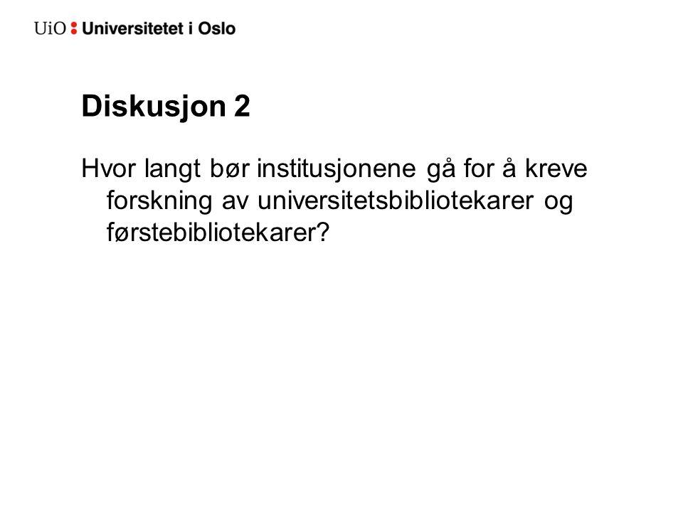 Diskusjon 2 Hvor langt bør institusjonene gå for å kreve forskning av universitetsbibliotekarer og førstebibliotekarer?