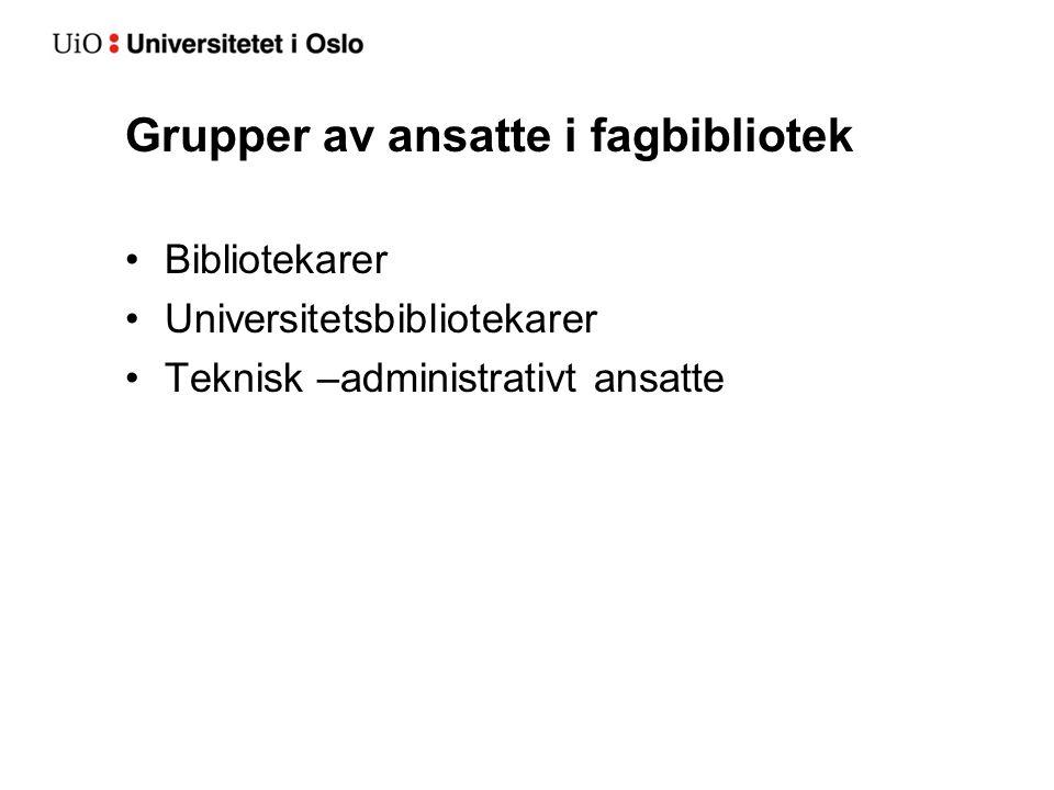 Grupper av ansatte i fagbibliotek •Bibliotekarer •Universitetsbibliotekarer •Teknisk –administrativt ansatte