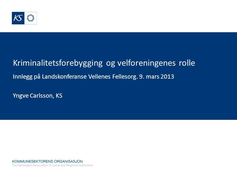 Kriminalitetsforebygging og velforeningenes rolle Innlegg på Landskonferanse Vellenes Fellesorg. 9. mars 2013 Yngve Carlsson, KS