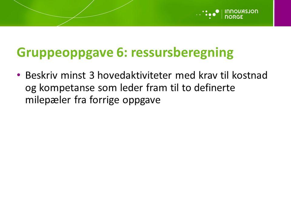 Gruppeoppgave 6: ressursberegning • Beskriv minst 3 hovedaktiviteter med krav til kostnad og kompetanse som leder fram til to definerte milepæler fra forrige oppgave