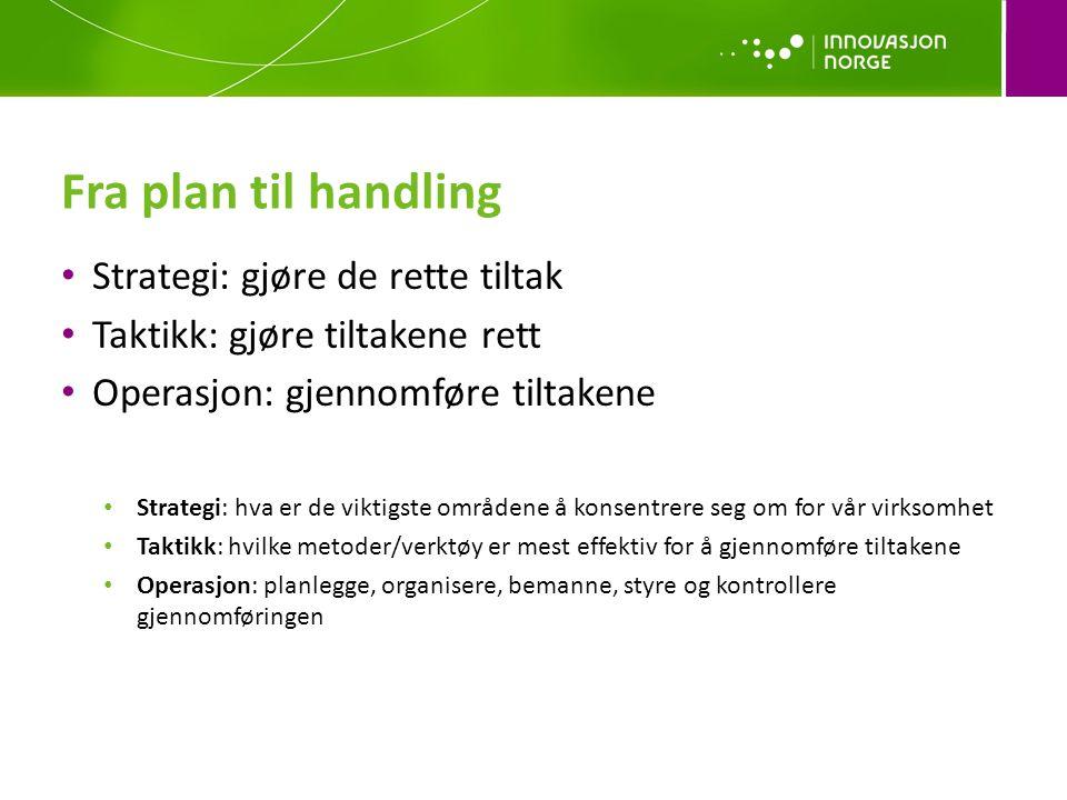 Fra plan til handling • Strategi: gjøre de rette tiltak • Taktikk: gjøre tiltakene rett • Operasjon: gjennomføre tiltakene • Strategi: hva er de viktigste områdene å konsentrere seg om for vår virksomhet • Taktikk: hvilke metoder/verktøy er mest effektiv for å gjennomføre tiltakene • Operasjon: planlegge, organisere, bemanne, styre og kontrollere gjennomføringen