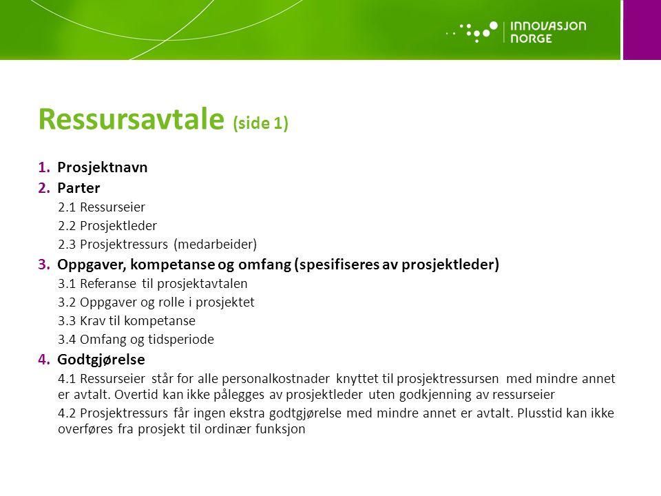 Ressursavtale (side 1) 1.Prosjektnavn 2.Parter 2.1 Ressurseier 2.2 Prosjektleder 2.3 Prosjektressurs (medarbeider) 3.Oppgaver, kompetanse og omfang (spesifiseres av prosjektleder) 3.1 Referanse til prosjektavtalen 3.2 Oppgaver og rolle i prosjektet 3.3 Krav til kompetanse 3.4 Omfang og tidsperiode 4.Godtgjørelse 4.1 Ressurseier står for alle personalkostnader knyttet til prosjektressursen med mindre annet er avtalt.