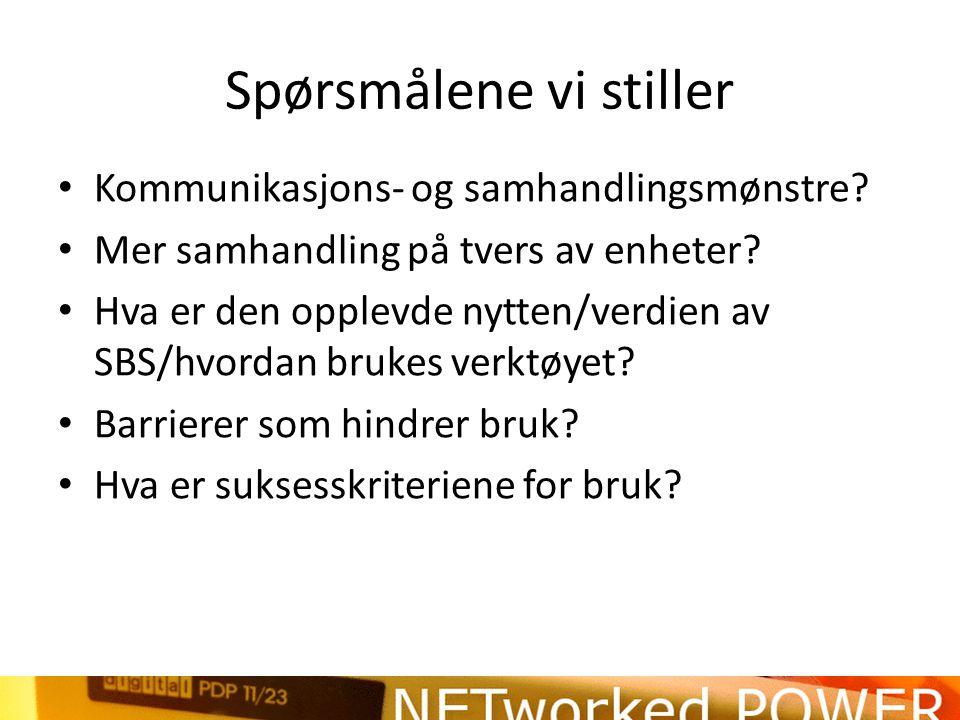 Spørsmålene vi stiller • Kommunikasjons- og samhandlingsmønstre? • Mer samhandling på tvers av enheter? • Hva er den opplevde nytten/verdien av SBS/hv