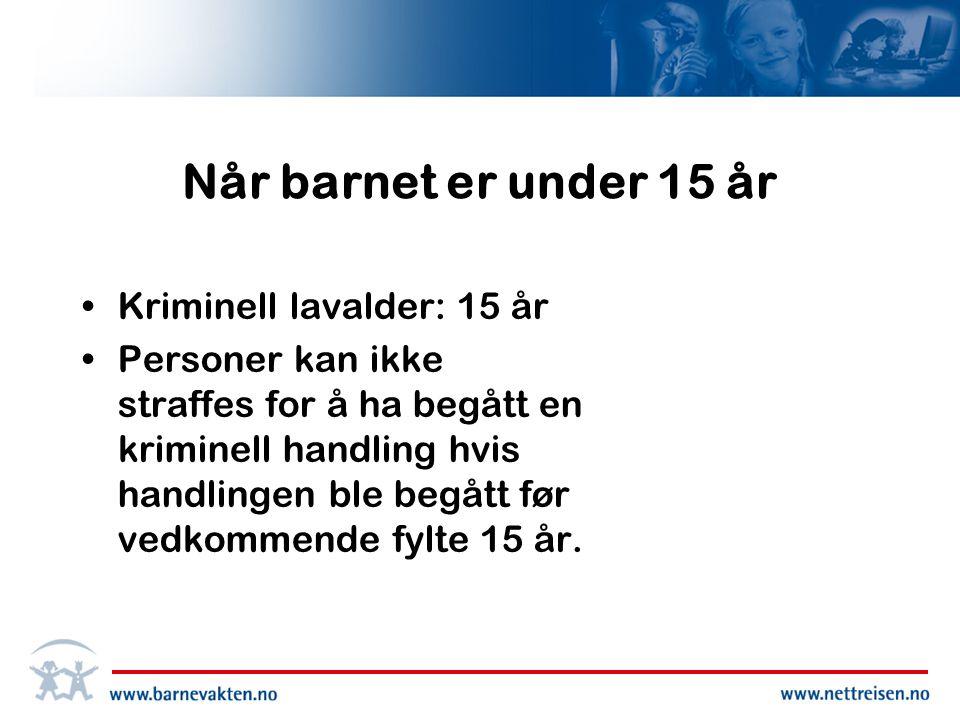 Når barnet er under 15 år •Kriminell lavalder: 15 år •Personer kan ikke straffes for å ha begått en kriminell handling hvis handlingen ble begått før vedkommende fylte 15 år.