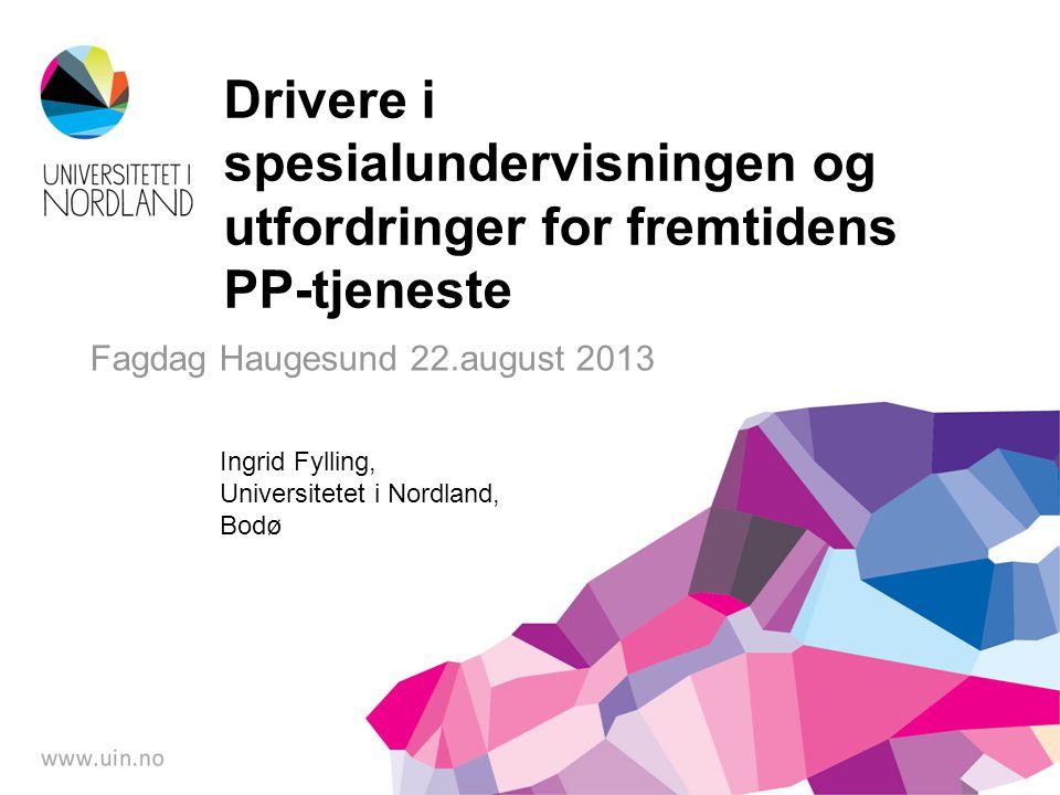 Fagdag Haugesund 22.august 2013 Drivere i spesialundervisningen og utfordringer for fremtidens PP-tjeneste Ingrid Fylling, Universitetet i Nordland, B