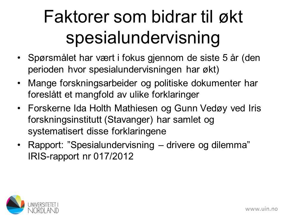 Faktorer som bidrar til økt spesialundervisning •Spørsmålet har vært i fokus gjennom de siste 5 år (den perioden hvor spesialundervisningen har økt) •Mange forskningsarbeider og politiske dokumenter har foreslått et mangfold av ulike forklaringer •Forskerne Ida Holth Mathiesen og Gunn Vedøy ved Iris forskningsinstitutt (Stavanger) har samlet og systematisert disse forklaringene •Rapport: Spesialundervisning – drivere og dilemma IRIS-rapport nr 017/2012