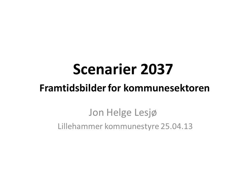 Scenarier 2037 Framtidsbilder for kommunesektoren Jon Helge Lesjø Lillehammer kommunestyre 25.04.13