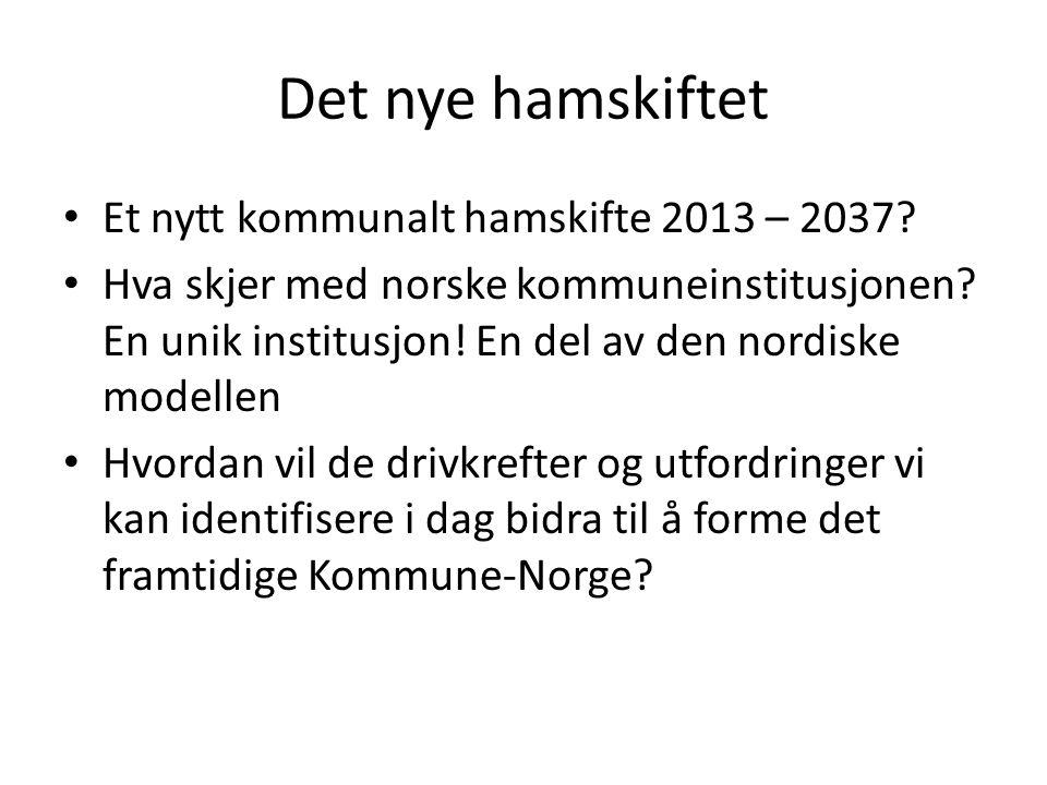 Det nye hamskiftet • Et nytt kommunalt hamskifte 2013 – 2037? • Hva skjer med norske kommuneinstitusjonen? En unik institusjon! En del av den nordiske